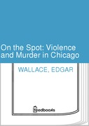 Edgar Wallace - On the Spot: Violence and Murder in Chicago