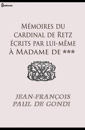 Mémoires du cardinal de Retz écrits par lui-même à Madame de ***