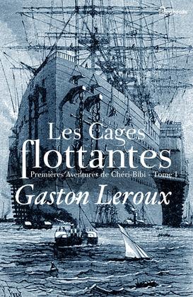 Les Cages flottantes - Premières Aventures de Chéri-Bibi - Tome I | Gaston Leroux