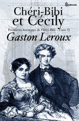 Chéri-Bibi et Cécily - Premières Aventures de Chéri-Bibi - Tome II | Gaston Leroux