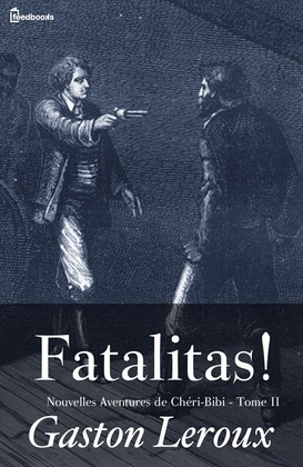 Fatalitas ! - Nouvelles Aventures de Chéri-Bibi - Tome II | Gaston Leroux