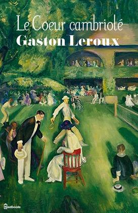 Le Coeur cambriolé | Gaston Leroux