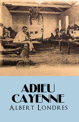 Adieu Cayenne | Albert Londres