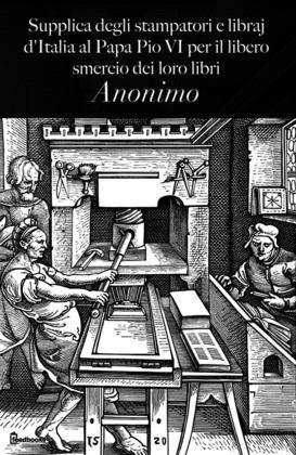 Supplica degli stampatori e libraj d'Italia al Papa Pio VI per il libero smercio dei loro libri