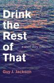 Drink the Rest of That: A Short Story Collection