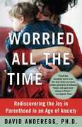 Worried All the Time: Rediscovering the Joy in Parenthood in an Age of Anxiety
