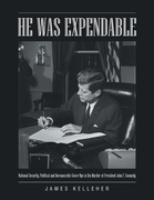He Was Expendable: National Security, Political and Bureaucratic Cover Ups In the Murder of President John F. Kennedy