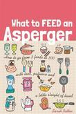 What to Feed an Asperger: How to go from 3 foods to 300 with love, patience and a little sleight of hand