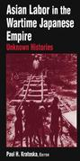 Asian Labor in the Wartime Japanese Empire: Unknown Histories: Unknown Histories