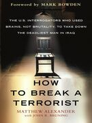 How to Break a Terrorist: The U.S. Interrogators Who Used Brains, Not Brutality, to Take Down the Deadliest Man in Iraq