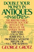 Double Your Money in Antiques in 60 Days: Turn Your Collecting Hobby into a Profitable Weekend Sideline or Full-Time Business