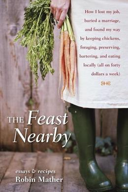 The Feast Nearby: How I lost my job, buried a marriage, and found my way by keeping chickens,foraging, preserving, bartering, and eating locally (all