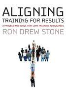 Aligning Training for Results: A Process and Tools That Link Training to Business