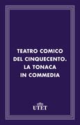 Teatro comico del Cinquecento. La tonaca in commedia