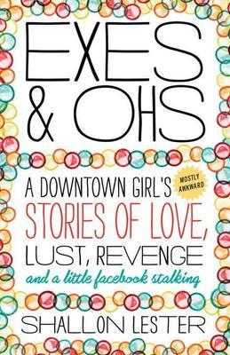 Exes and Ohs: A Downtown Girl's (Mostly Awkward) Tales of Love, Lust, Revenge, and a LittleFacebook Stalking