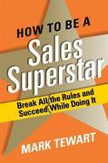 How to Be a Sales Superstar: Break All the Rules and Succeed While Doing It