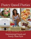 Pastry Queen Parties: Entertaining Friends and Family, Texas Style