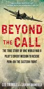 Beyond The Call: The True Story of One World War II Pilot's Covert Mission to Rescue POWs on theEastern Front