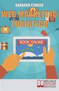 WEB MARKETING TURISTICO. Come Acquisire Migliaia di Clienti per la Tua Struttura con il Web.