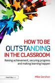 How to be Outstanding in the Classroom: Raising achievement, securing progress and making learning happen