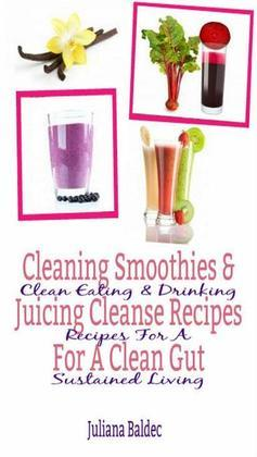 Cleaning Smoothies & Juicing Cleanse Recipes For A Clean Gut: Clean Eating & Drinking Recipes For A Sustained Living
