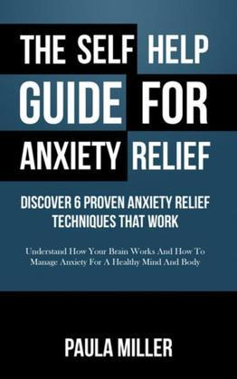 The Self Help Guide For Anxiety Relief: Discover 6 Proven Anxiety Relief Techniques That Work (REGULAR PRINT): Understand How Your Brain Works And How