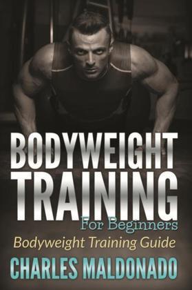 Bodyweight Training For Beginners: Bodyweight Training Guide
