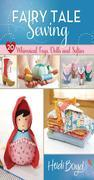 Fairy Tale Sewing: 20 Whimsical Toys, Dolls and Softies