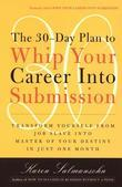 The 30-Day Plan to Whip Your Career Into Submission: Transform Yourself from Job Slave to Master of Your Destiny in Just One Month