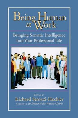 Being Human at Work: Bringing Somatic Intelligence Into Your Professional Life