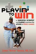 Playin' to Win: A Surgeon, Scientist and Parent Examines the Upside of Video Games