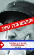 ¡Fidel Está Muerto!: El Futuro de la Fallida Revolución Cubana