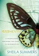 Broken To Beautiful: A Lifelong Journey From Words That Crush To The Word Of Life
