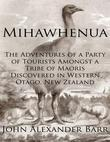 Mihawhenua: The Adventures of a Party of Tourists Amongst a Tribe of Maoris Discovered in Western Otago, New Zealand