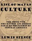 Rise of Mayan Culture: The Popol Vuh, the Mythic and Heroic Sagas of the Kichés of Central America