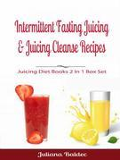 Intermittent Fasting Juicing & Juicing Cleanse Recipes: Juicing Diet Books 2 In 1 Box Set
