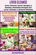 Liver Detox: Liver Detox Juicer Recipes & Healthy Smoothie Recipes for Liver Detox & Natural Healing