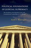 Political Foundations of Judicial Supremacy: The Presidency, the Supreme Court, and Constitutional Leadership in U.S. History: The Presidency, the Sup