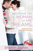 Sharon Jaynes - Becoming the Woman of His Dreams: Seven Qualities Every Man Longs For
