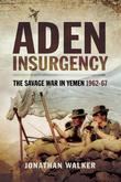 Aden Insurgency: The Savage War in Yeman 1962-67
