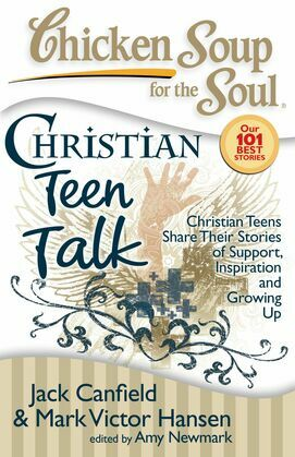 Chicken Soup for the Soul: Christian Teen Talk: Christian Teens Share Their Stories of Support, Inspiration and Growing Up