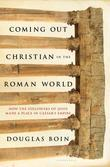 Coming Out Christian in the Roman World: How the Followers of Jesus Made a Place in Caesar¿s Empire
