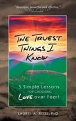 The Truest Things I Know: 5 Simple Lessons for Choosing Love over Fear!