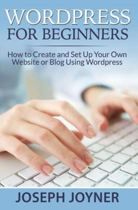 Wordpress For Beginners: How to Create and Set Up Your Own Website or Blog Using Wordpress