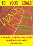 Walk, Run, Fly to Your Goals: A Step By Step Guide to Achieve Any Goal