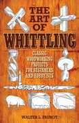 The Art of Whittling: Classic Woodworking Projects for Beginners and Hobbyists