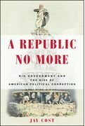 A Republic No More: Big Government and the Rise of American Political Corruption