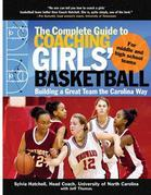 The Complete Guide to Coaching Girls' Basketball : Building a Great Team the Carolina Way: Building a Great Team the Carolina Way