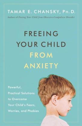 Freeing Your Child from Anxiety: Powerful, Practical Solutions to Overcome Your Child's Fears, Worries, and Phobias