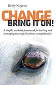 Change, bring it on!: A simple, workable framework for leading and managing successful business transformation